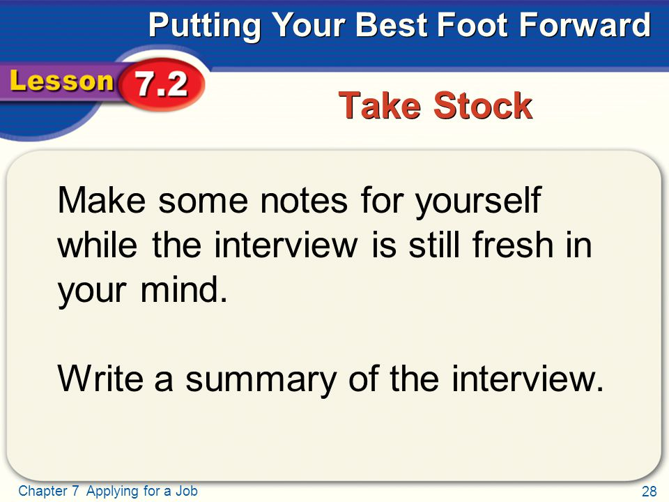 28 Chapter 7 Applying for a Job Putting Your Best Foot Forward Take Stock Make some notes for yourself while the interview is still fresh in your mind.