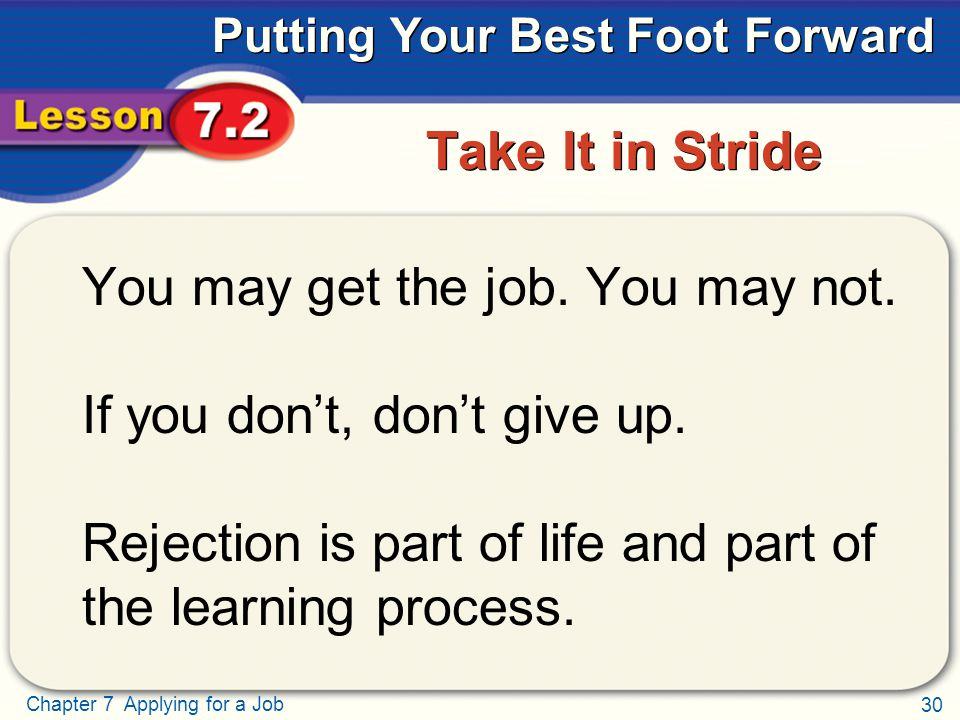 30 Chapter 7 Applying for a Job Putting Your Best Foot Forward Take It in Stride You may get the job. You may not. If you don't, don't give up. Reject
