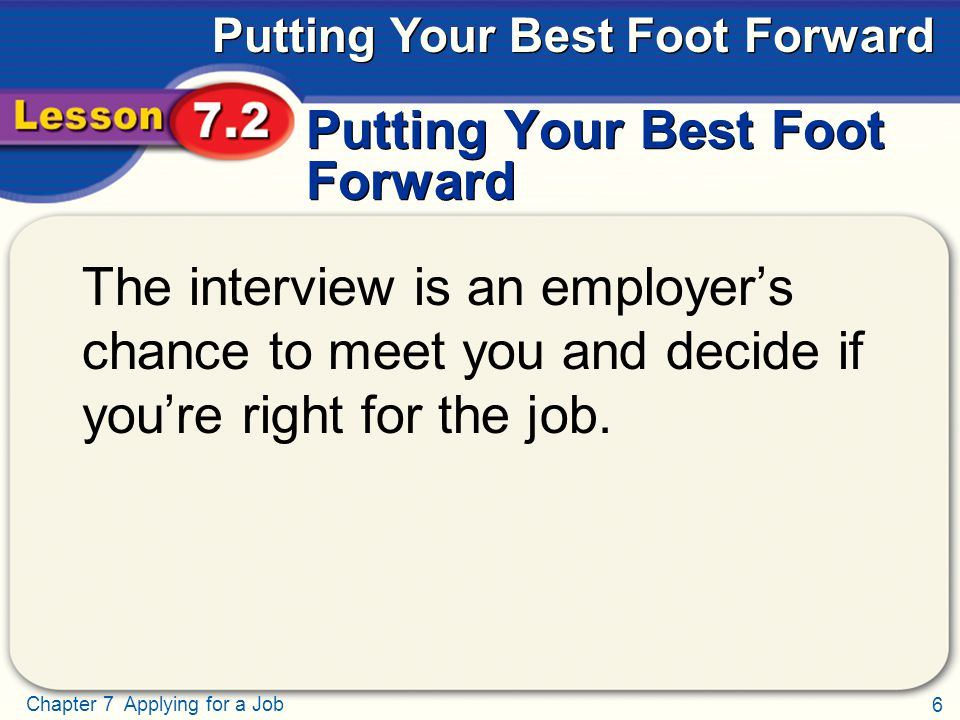 6 Chapter 7 Applying for a Job Putting Your Best Foot Forward The interview is an employer's chance to meet you and decide if you're right for the job.