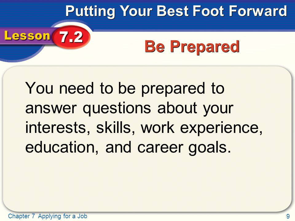 9 Chapter 7 Applying for a Job Putting Your Best Foot Forward Be Prepared You need to be prepared to answer questions about your interests, skills, wo
