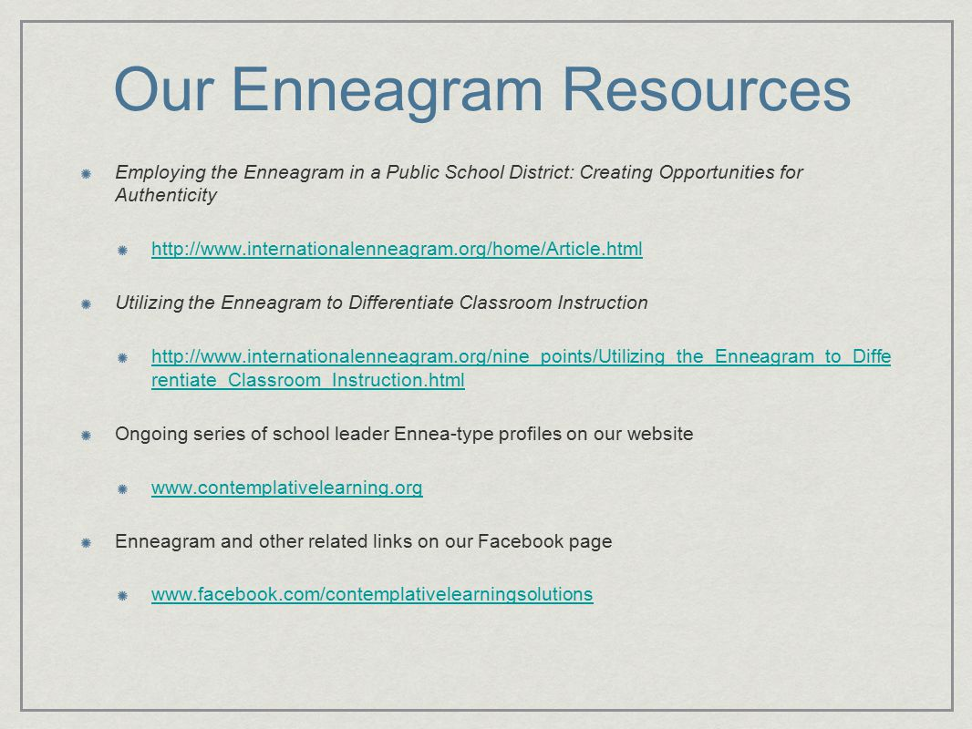 Our Enneagram Resources Employing the Enneagram in a Public School District: Creating Opportunities for Authenticity http://www.internationalenneagram.org/home/Article.html Utilizing the Enneagram to Differentiate Classroom Instruction http://www.internationalenneagram.org/nine_points/Utilizing_the_Enneagram_to_Diffe rentiate_Classroom_Instruction.html Ongoing series of school leader Ennea-type profiles on our website www.contemplativelearning.org Enneagram and other related links on our Facebook page www.facebook.com/contemplativelearningsolutions