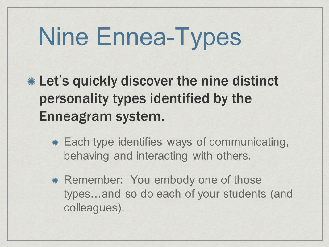 Nine Ennea-Types Let ' s quickly discover the nine distinct personality types identified by the Enneagram system.