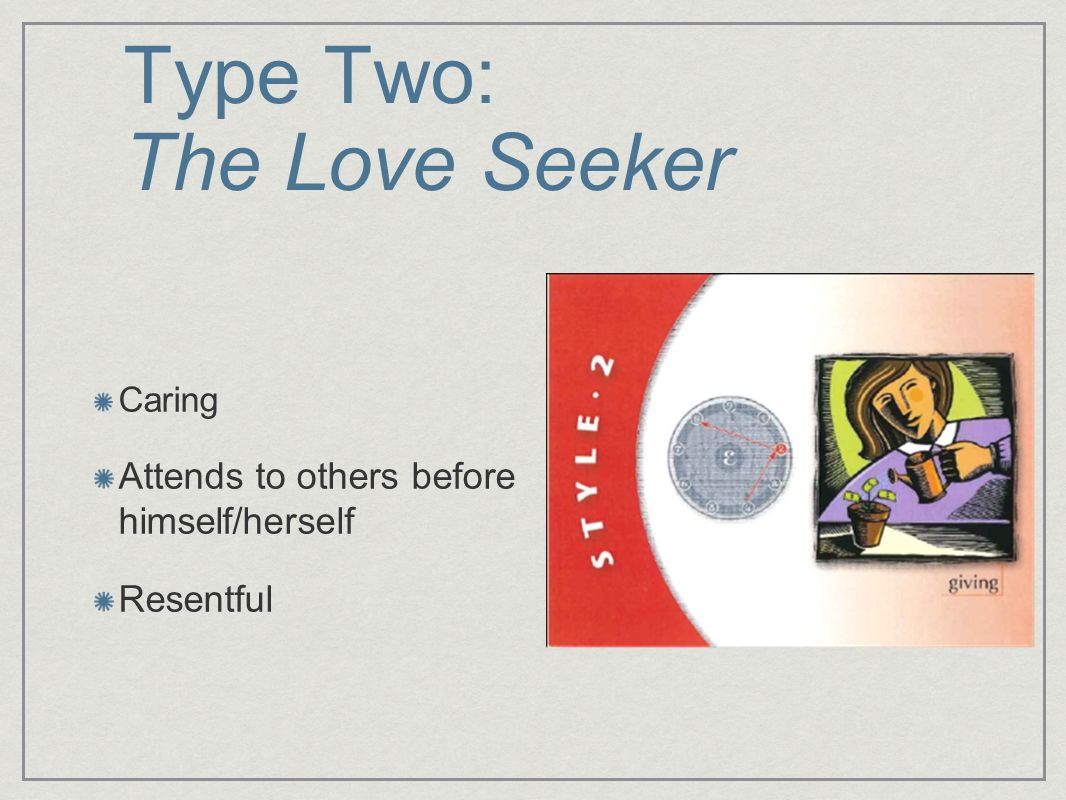 Type Two: The Love Seeker Caring Attends to others before himself/herself Resentful