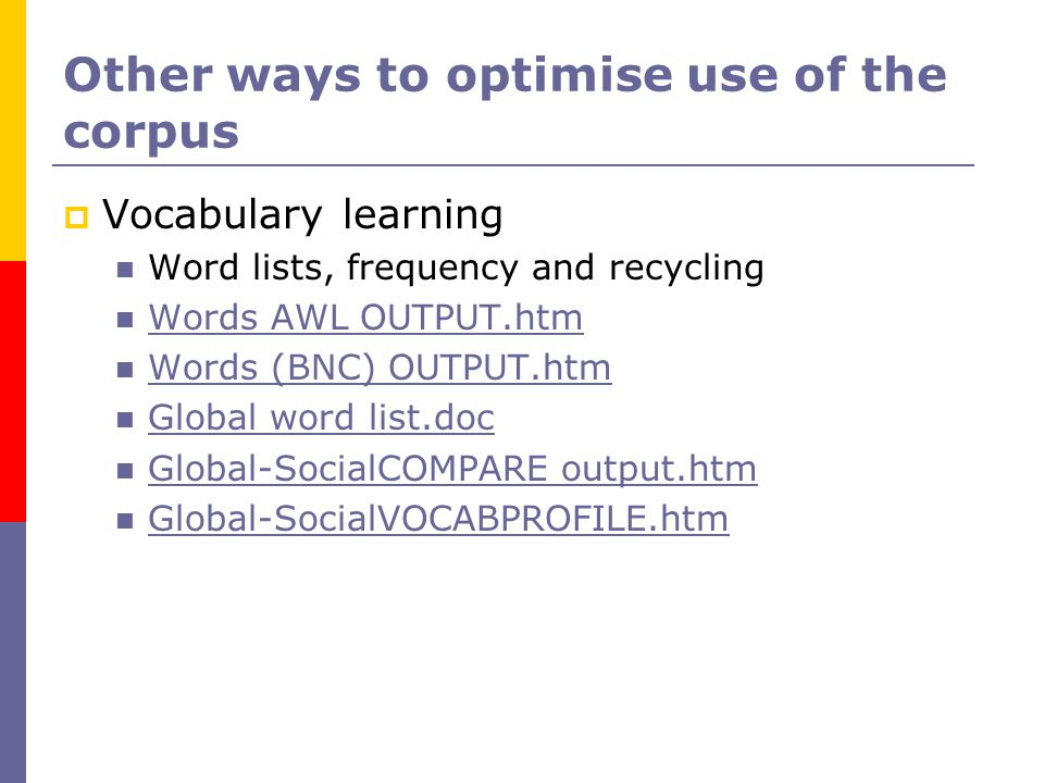 Other ways to optimise use of the corpus  Vocabulary learning Word lists, frequency and recycling Words AWL OUTPUT.htm Words (BNC) OUTPUT.htm Global word list.doc Global-SocialCOMPARE output.htm Global-SocialVOCABPROFILE.htm