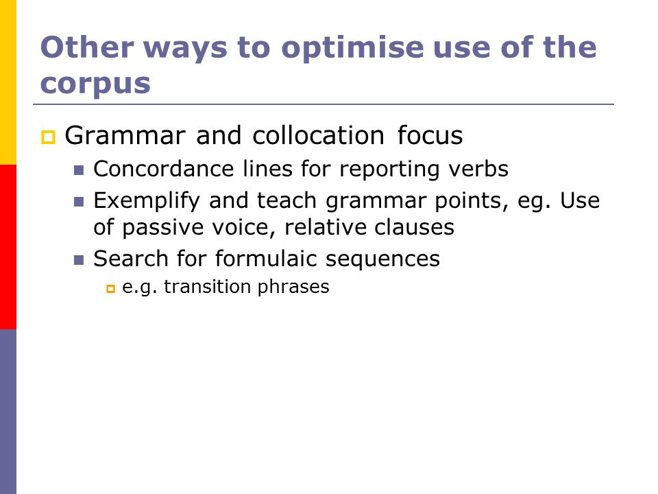Other ways to optimise use of the corpus  Grammar and collocation focus Concordance lines for reporting verbs Exemplify and teach grammar points, eg.