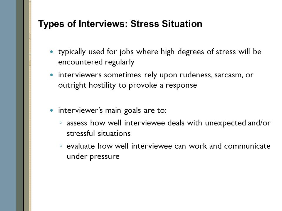 typically used for jobs where high degrees of stress will be encountered regularly interviewers sometimes rely upon rudeness, sarcasm, or outright hostility to provoke a response interviewer's main goals are to: ◦ assess how well interviewee deals with unexpected and/or stressful situations ◦ evaluate how well interviewee can work and communicate under pressure Types of Interviews: Stress Situation