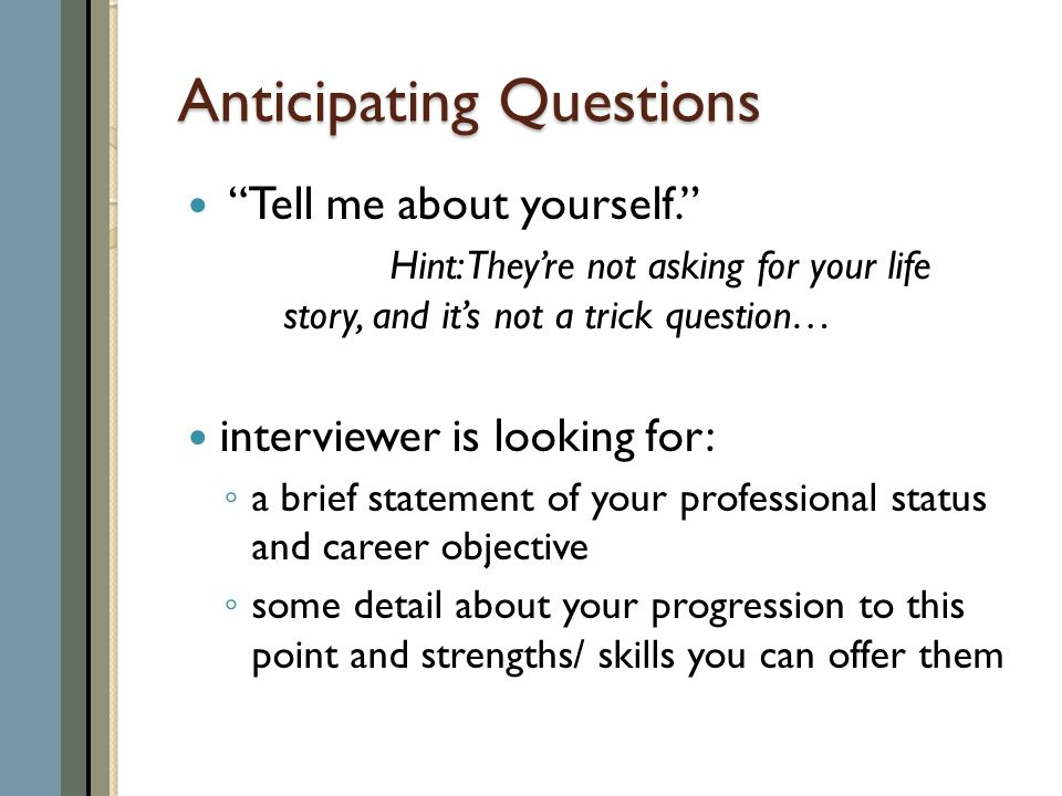 Anticipating Questions Tell me about yourself. Hint: They're not asking for your life story, and it's not a trick question… interviewer is looking for: ◦ a brief statement of your professional status and career objective ◦ some detail about your progression to this point and strengths/ skills you can offer them