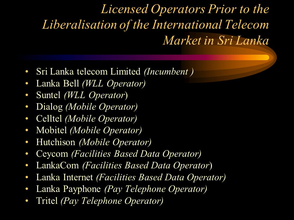 Licensed Operators Prior to the Liberalisation of the International Telecom Market in Sri Lanka Sri Lanka telecom Limited (Incumbent ) Lanka Bell (WLL