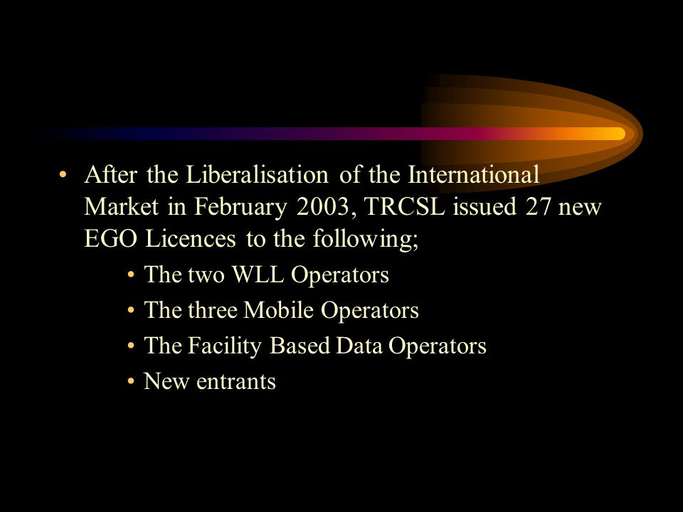 After the Liberalisation of the International Market in February 2003, TRCSL issued 27 new EGO Licences to the following; The two WLL Operators The th