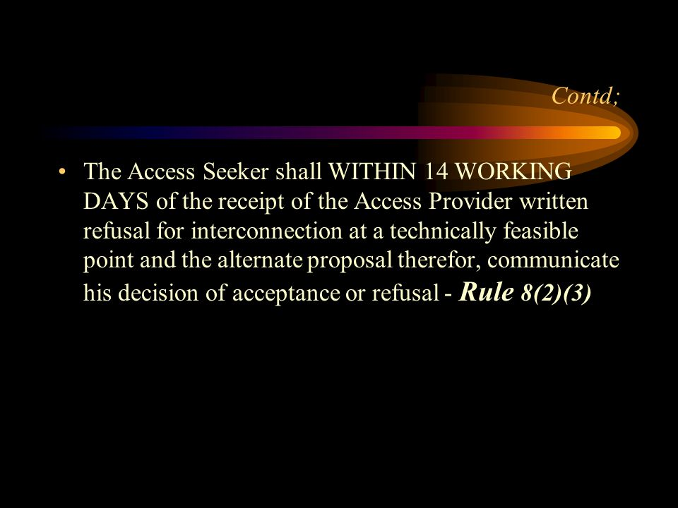 Contd; The Access Seeker shall WITHIN 14 WORKING DAYS of the receipt of the Access Provider written refusal for interconnection at a technically feasi