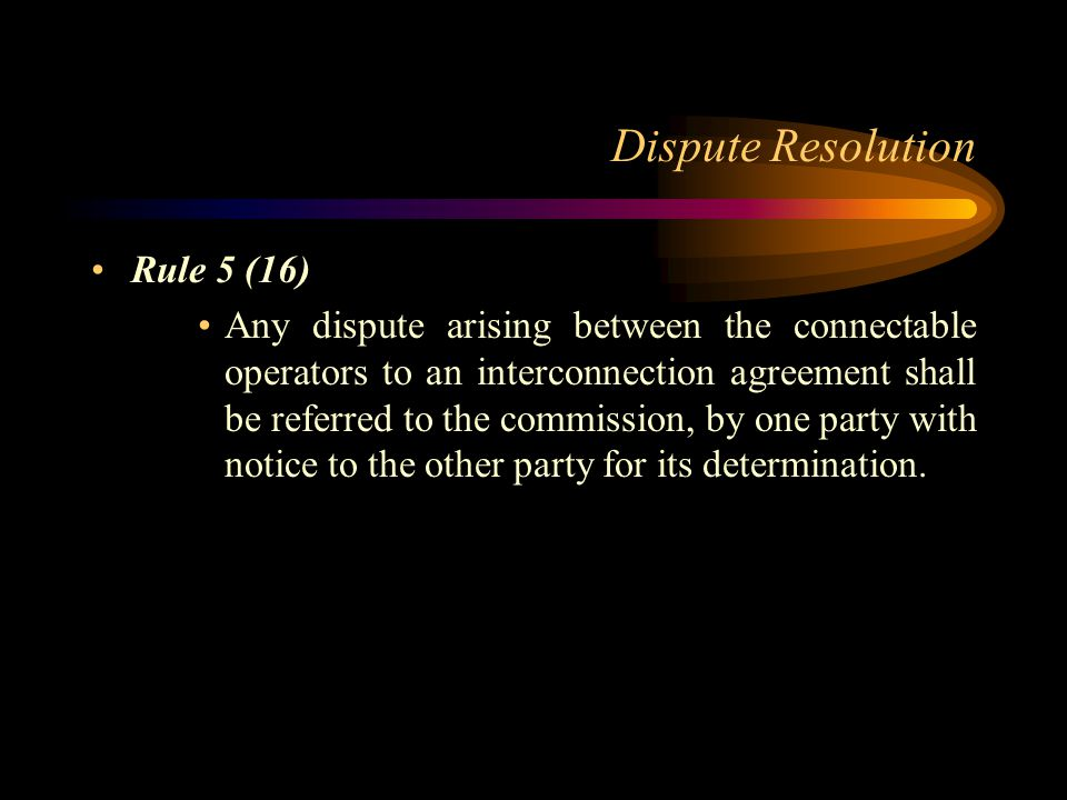 Dispute Resolution Rule 5 (16) Any dispute arising between the connectable operators to an interconnection agreement shall be referred to the commissi