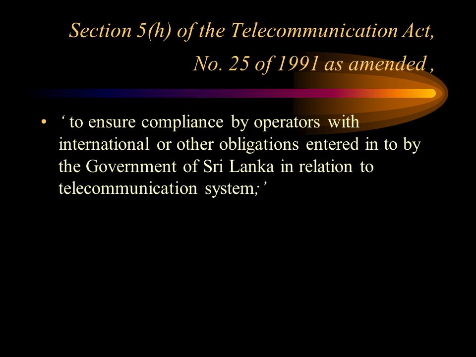Section 5(h) of the Telecommunication Act, No. 25 of 1991 as amended, ' to ensure compliance by operators with international or other obligations ente