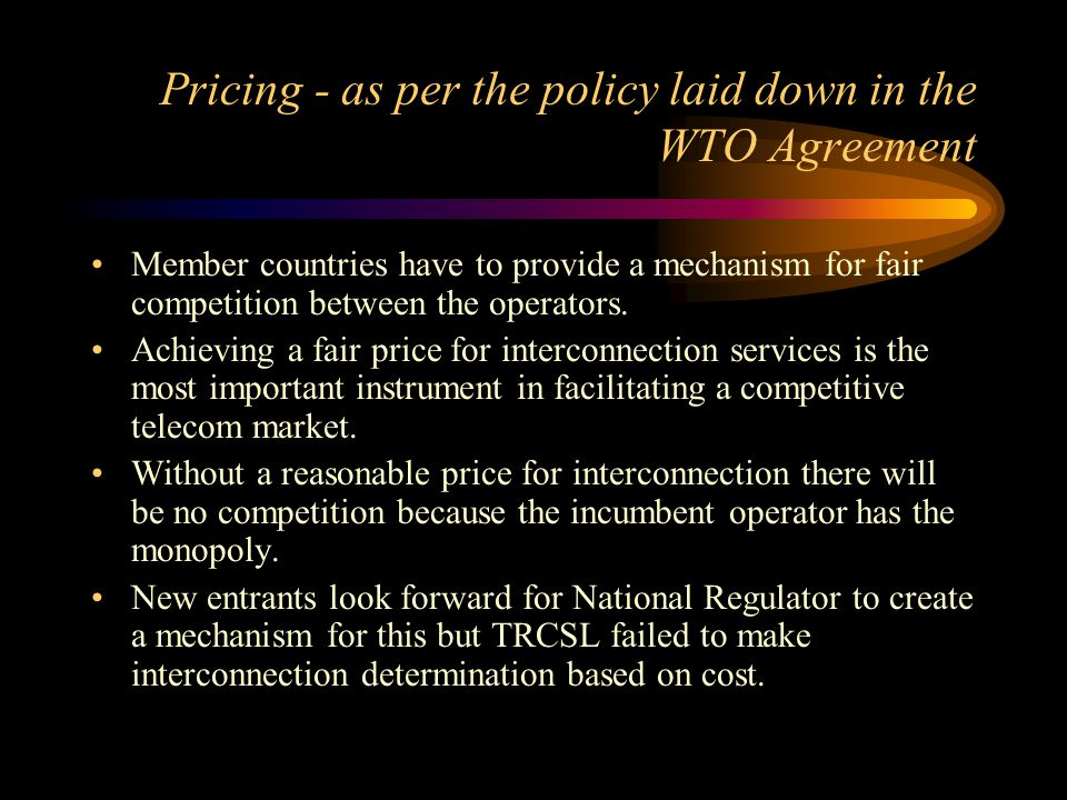 Pricing - as per the policy laid down in the WTO Agreement Member countries have to provide a mechanism for fair competition between the operators. Ac