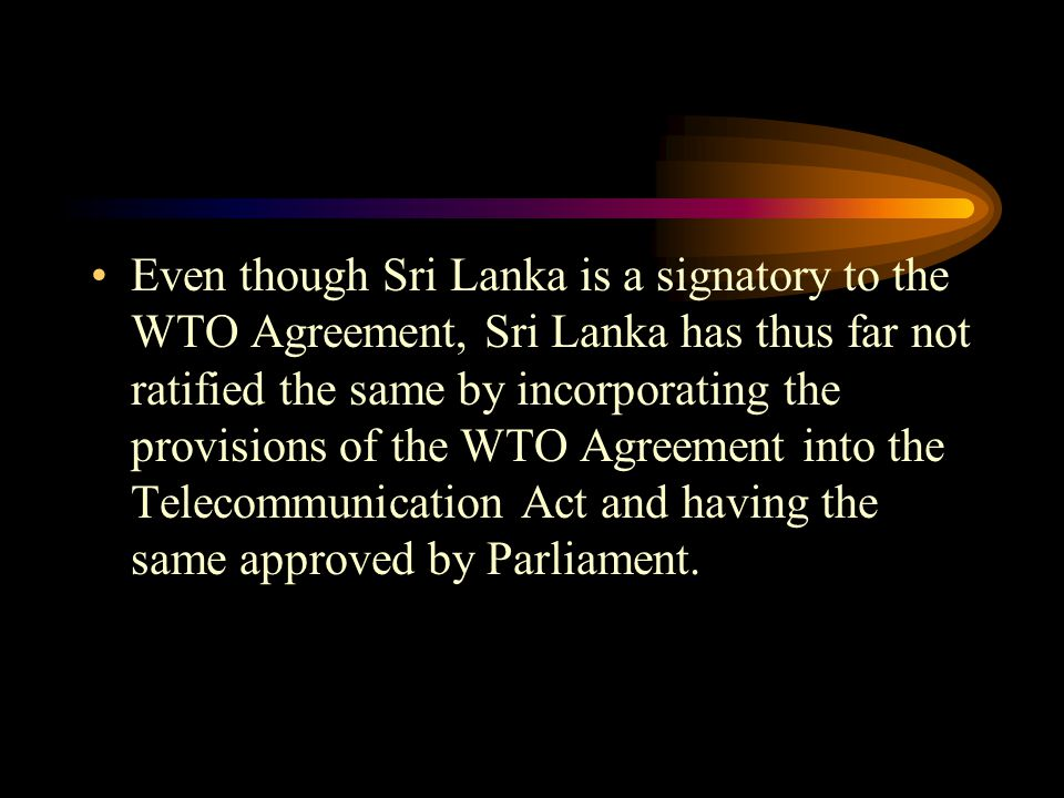 Even though Sri Lanka is a signatory to the WTO Agreement, Sri Lanka has thus far not ratified the same by incorporating the provisions of the WTO Agr