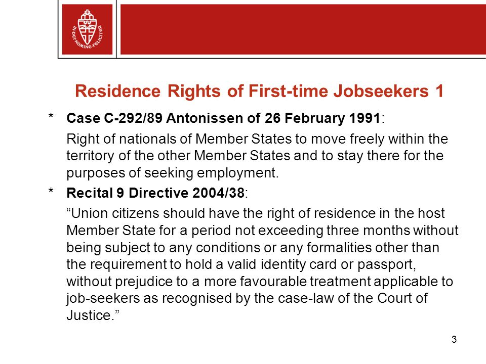 Residence Rights of First-time Jobseekers 1 *Case C-292/89 Antonissen of 26 February 1991: Right of nationals of Member States to move freely within the territory of the other Member States and to stay there for the purposes of seeking employment.