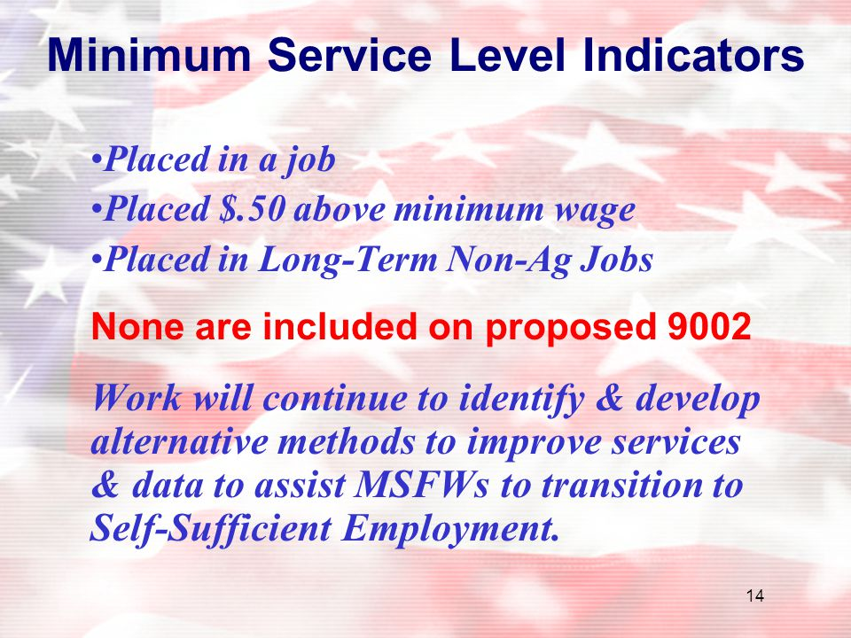 14 Minimum Service Level Indicators Placed in a job Placed $.50 above minimum wage Placed in Long-Term Non-Ag Jobs None are included on proposed 9002