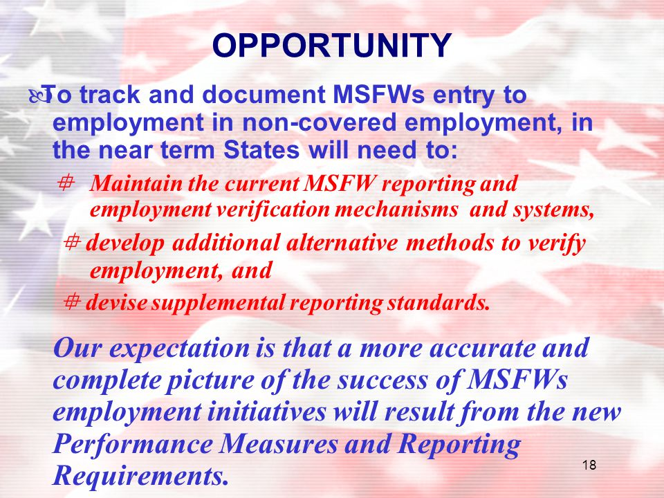 18 OPPORTUNITY —To track and document MSFWs entry to employment in non-covered employment, in the near term States will need to:  Maintain the curren