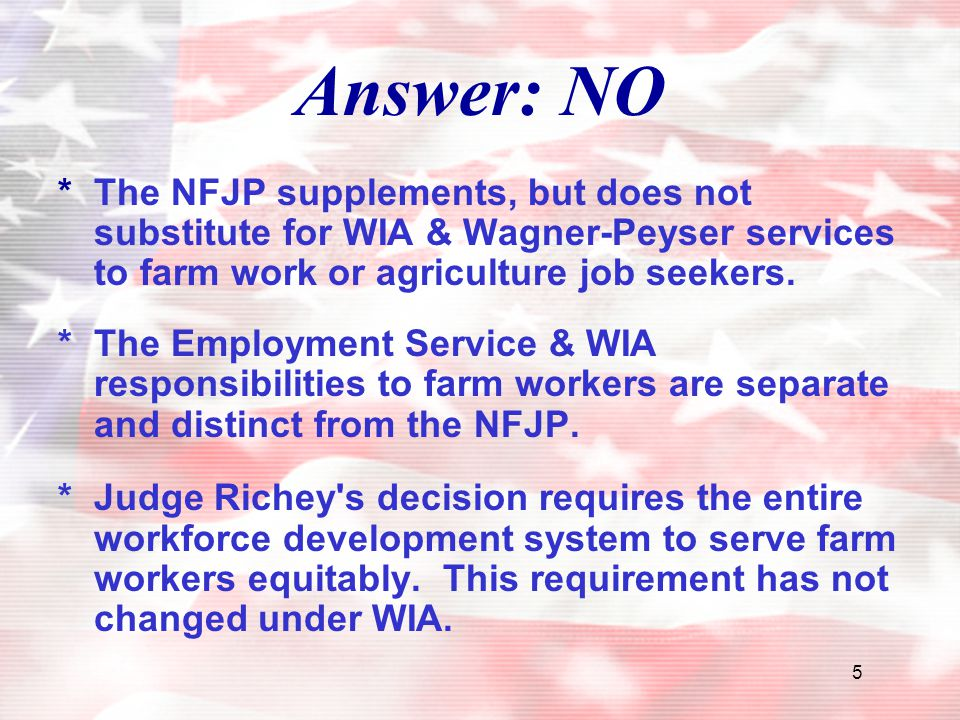 5 Answer: NO *The NFJP supplements, but does not substitute for WIA & Wagner-Peyser services to farm work or agriculture job seekers. *The Employment