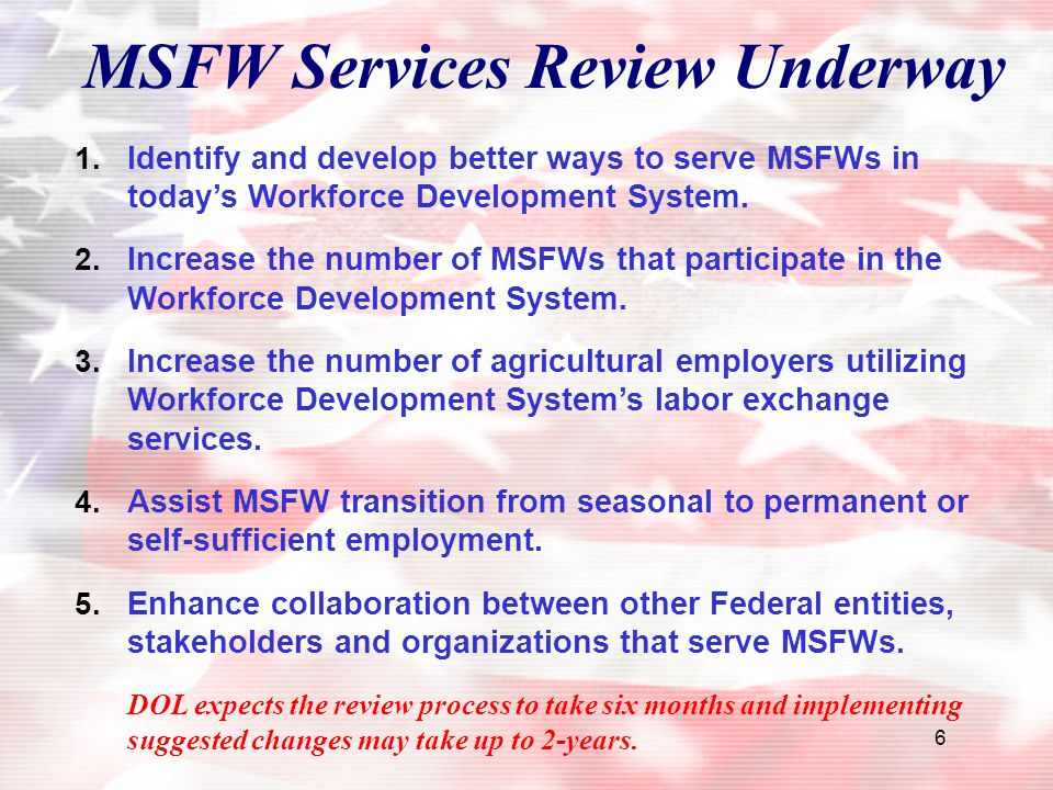 6 MSFW Services Review Underway 1. Identify and develop better ways to serve MSFWs in today's Workforce Development System. 2. Increase the number of