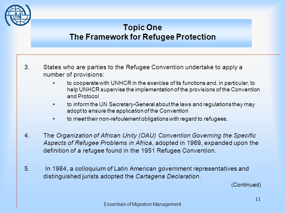 Essentials of Migration Management 11 Topic One The Framework for Refugee Protection 3.States who are parties to the Refugee Convention undertake to apply a number of provisions: to cooperate with UNHCR in the exercise of its functions and, in particular, to help UNHCR supervise the implementation of the provisions of the Convention and Protocol to inform the UN Secretary-General about the laws and regulations they may adopt to ensure the application of the Convention to meet their non-refoulement obligations with regard to refugees.