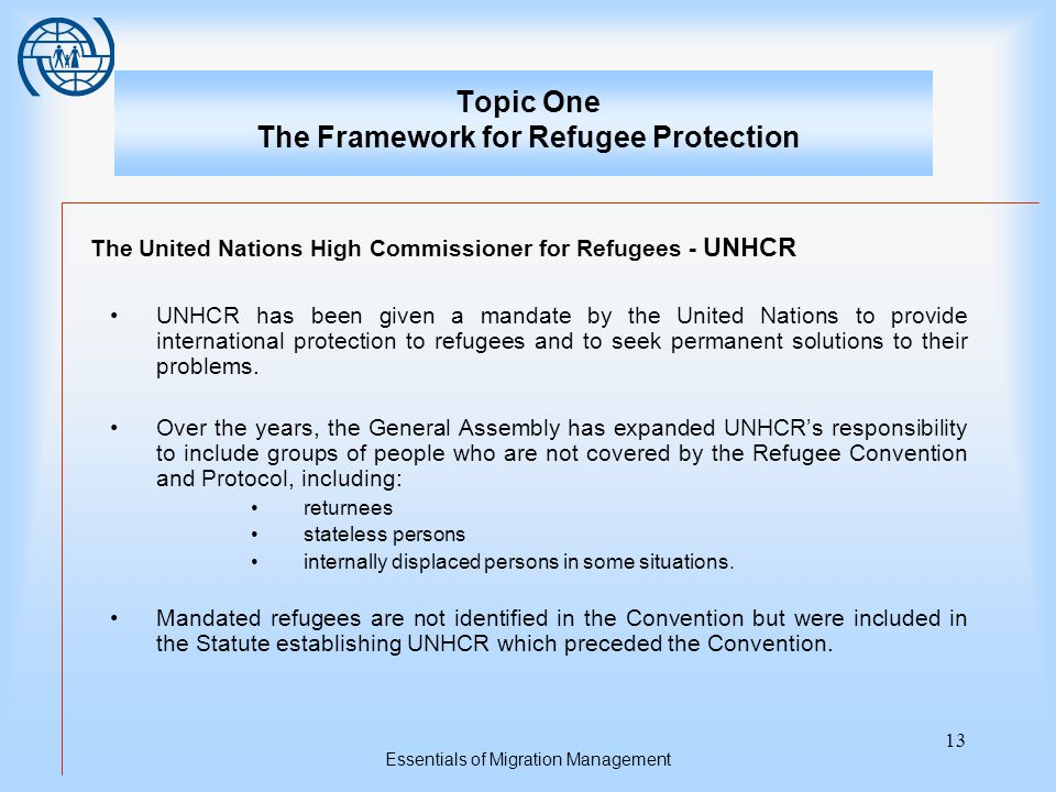 Essentials of Migration Management 13 Topic One The Framework for Refugee Protection The United Nations High Commissioner for Refugees - UNHCR UNHCR has been given a mandate by the United Nations to provide international protection to refugees and to seek permanent solutions to their problems.