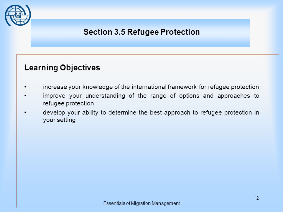 Essentials of Migration Management 2 Section 3.5 Refugee Protection Learning Objectives increase your knowledge of the international framework for refugee protection improve your understanding of the range of options and approaches to refugee protection develop your ability to determine the best approach to refugee protection in your setting