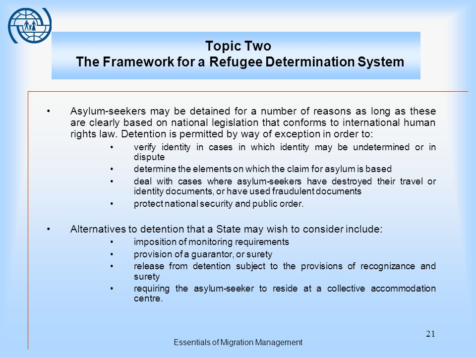 Essentials of Migration Management 21 Topic Two The Framework for a Refugee Determination System Asylum-seekers may be detained for a number of reasons as long as these are clearly based on national legislation that conforms to international human rights law.