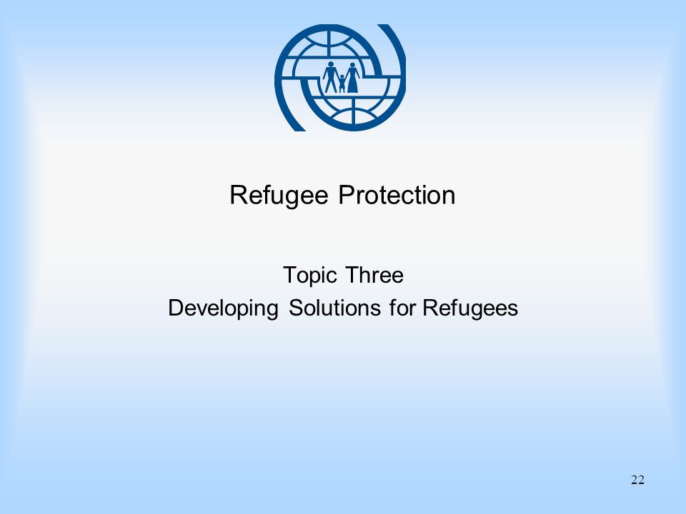 22 Refugee Protection Topic Three Developing Solutions for Refugees