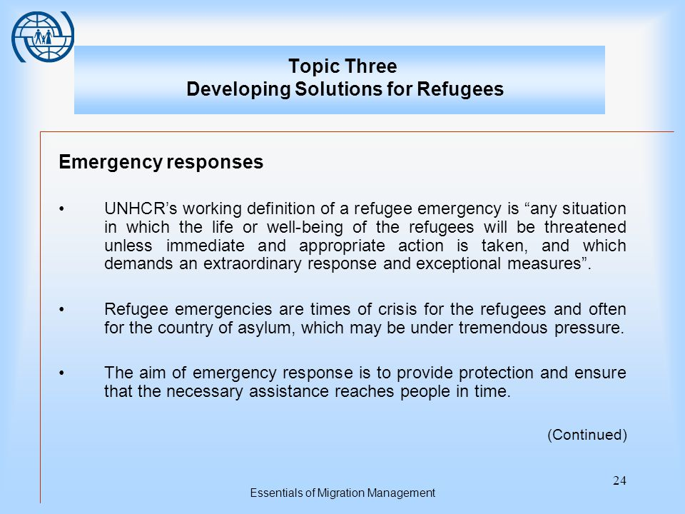 Essentials of Migration Management 24 Topic Three Developing Solutions for Refugees Emergency responses UNHCR's working definition of a refugee emergency is any situation in which the life or well-being of the refugees will be threatened unless immediate and appropriate action is taken, and which demands an extraordinary response and exceptional measures .
