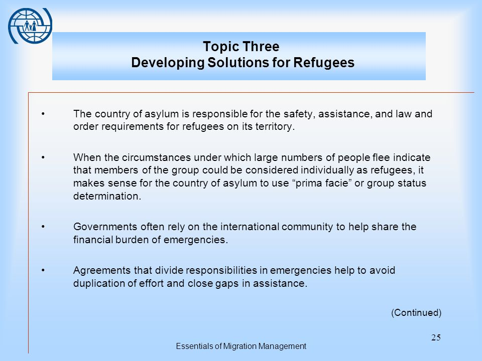 Essentials of Migration Management 25 Topic Three Developing Solutions for Refugees The country of asylum is responsible for the safety, assistance, and law and order requirements for refugees on its territory.