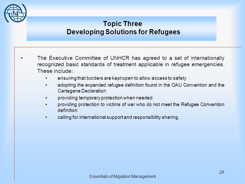 Essentials of Migration Management 26 Topic Three Developing Solutions for Refugees The Executive Committee of UNHCR has agreed to a set of internationally recognized basic standards of treatment applicable in refugee emergencies.
