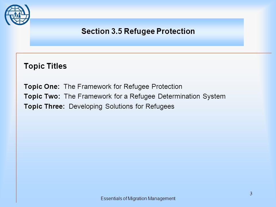 Essentials of Migration Management 3 Section 3.5 Refugee Protection Topic Titles Topic One: The Framework for Refugee Protection Topic Two: The Framework for a Refugee Determination System Topic Three: Developing Solutions for Refugees