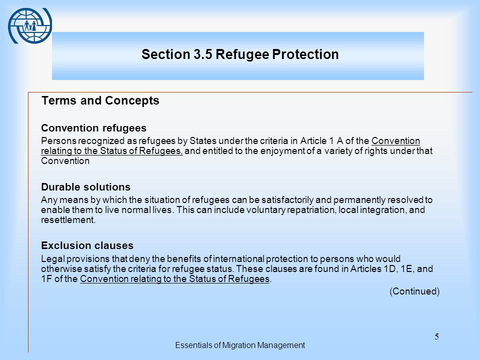Essentials of Migration Management 6 Section 3.5 Refugee Protection Terms and Concepts Local integration A durable solution for refugees or asylum-seekers that involves their permanent settlement in a country in which they have been granted international protection Mandate refugees Persons who are recognized as refugees by UNHCR acting under the authority of its Statute and relevant UN General Assembly resolutions Non-refoulement A core principle of refugee law that prohibits States from returning refugees in any manner whatsoever to countries or territories in which their lives or freedom may be threatened (Continued)