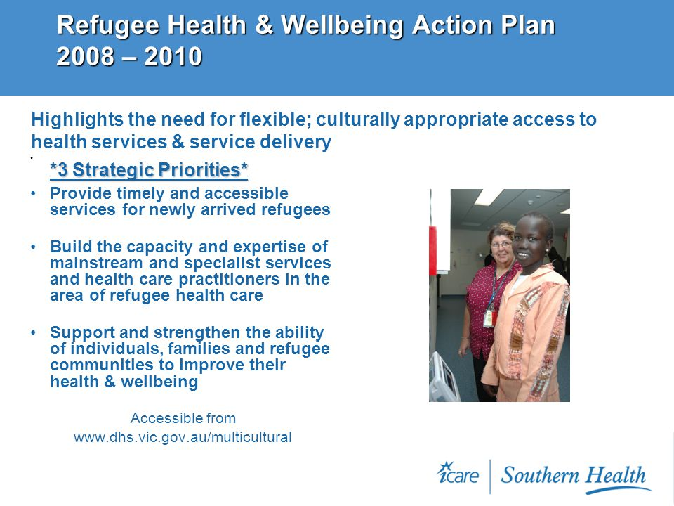 Refugee Health & Wellbeing Action Plan 2008 – 2010 *3 Strategic Priorities* *3 Strategic Priorities* Provide timely and accessible services for newly arrived refugees Build the capacity and expertise of mainstream and specialist services and health care practitioners in the area of refugee health care Support and strengthen the ability of individuals, families and refugee communities to improve their health & wellbeing Accessible from www.dhs.vic.gov.au/multicultural Highlights the need for flexible; culturally appropriate access to health services & service delivery