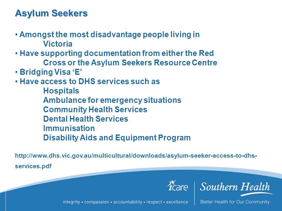 Asylum Seekers Amongst the most disadvantage people living in Victoria Have supporting documentation from either the Red Cross or the Asylum Seekers Resource Centre Bridging Visa 'E' Have access to DHS services such as Hospitals Ambulance for emergency situations Community Health Services Dental Health Services Immunisation Disability Aids and Equipment Program http://www.dhs.vic.gov.au/multicultural/downloads/asylum-seeker-access-to-dhs- services.pdf