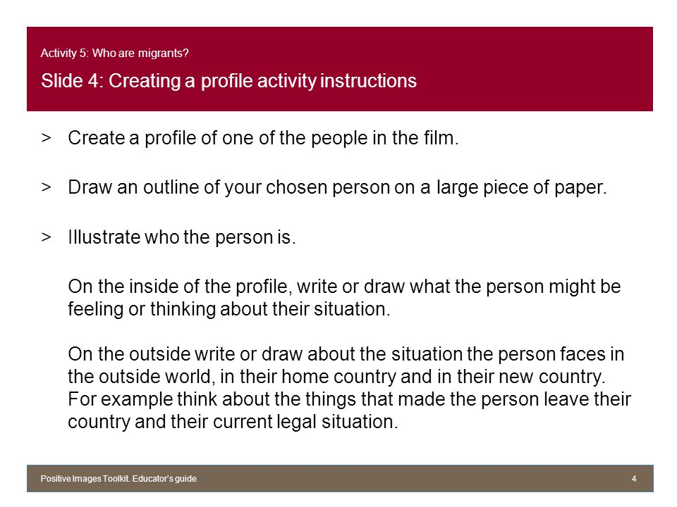Activity 5: Who are migrants? Slide 4: Creating a profile activity instructions >Create a profile of one of the people in the film. >Draw an outline o