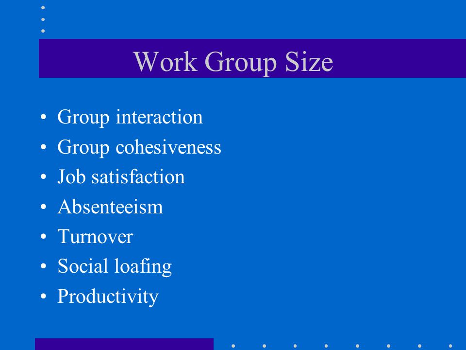 Work Group Size Group interaction Group cohesiveness Job satisfaction Absenteeism Turnover Social loafing Productivity