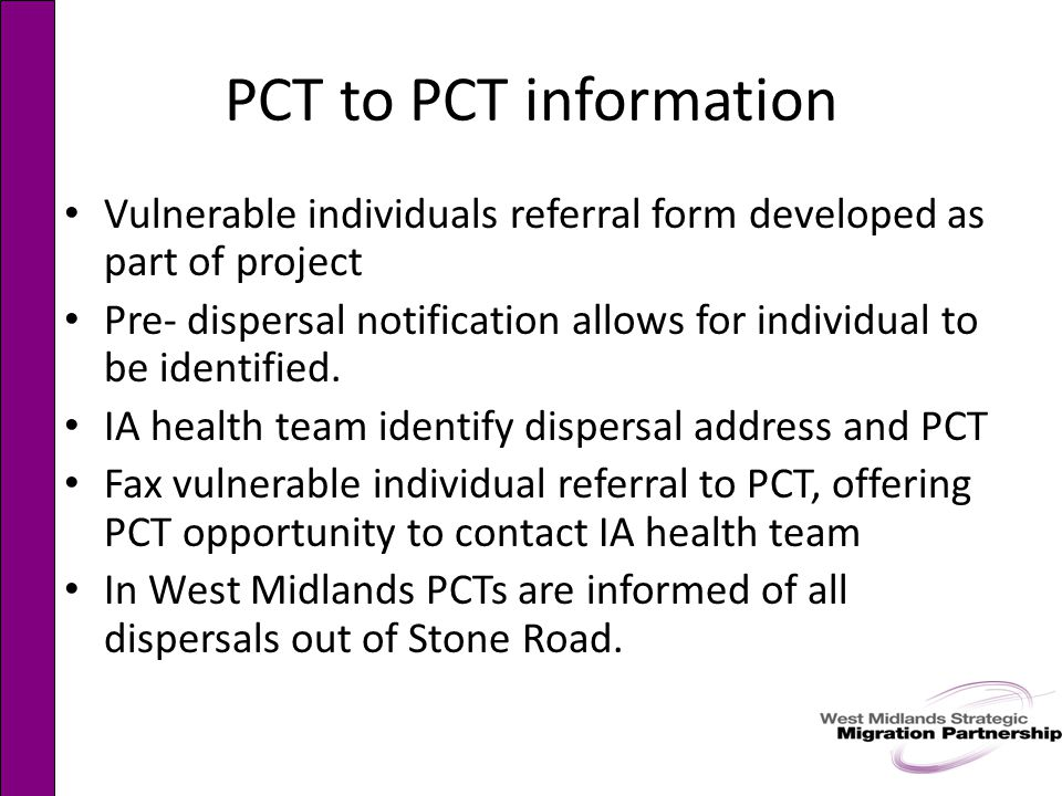 PCT to PCT information Vulnerable individuals referral form developed as part of project Pre- dispersal notification allows for individual to be identified.