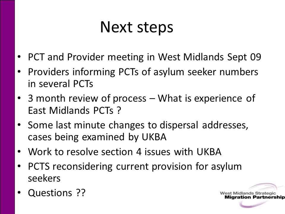 Next steps PCT and Provider meeting in West Midlands Sept 09 Providers informing PCTs of asylum seeker numbers in several PCTs 3 month review of process – What is experience of East Midlands PCTs .