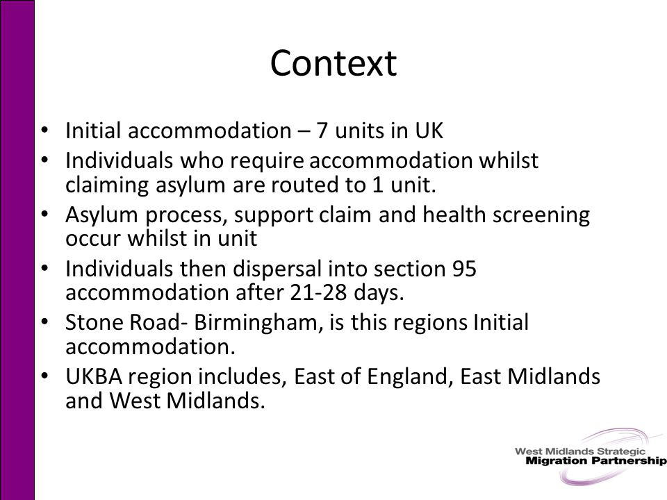 Context Initial accommodation – 7 units in UK Individuals who require accommodation whilst claiming asylum are routed to 1 unit.