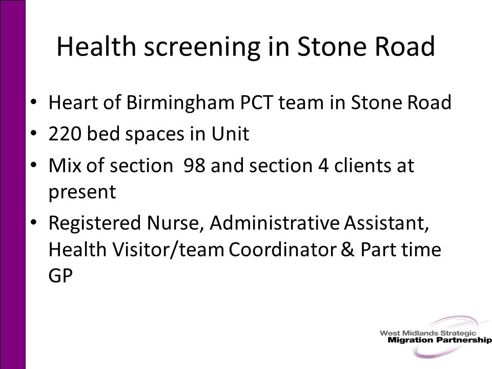 Health screening in Stone Road Heart of Birmingham PCT team in Stone Road 220 bed spaces in Unit Mix of section 98 and section 4 clients at present Registered Nurse, Administrative Assistant, Health Visitor/team Coordinator & Part time GP