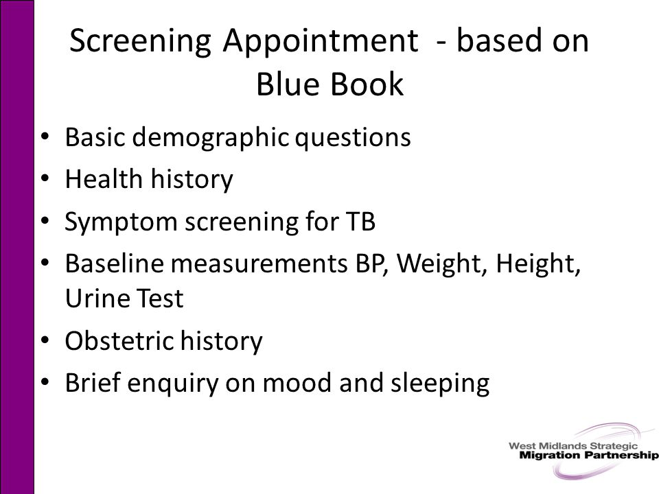 Screening Appointment - based on Blue Book Basic demographic questions Health history Symptom screening for TB Baseline measurements BP, Weight, Height, Urine Test Obstetric history Brief enquiry on mood and sleeping