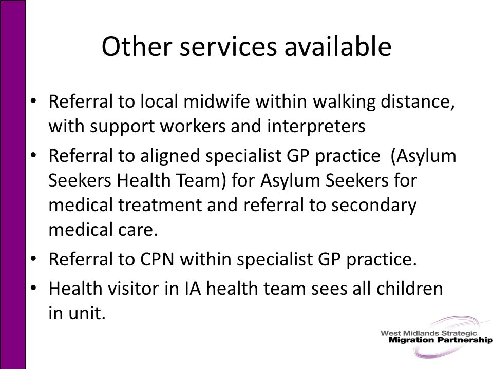 Other services available Referral to local midwife within walking distance, with support workers and interpreters Referral to aligned specialist GP practice (Asylum Seekers Health Team) for Asylum Seekers for medical treatment and referral to secondary medical care.