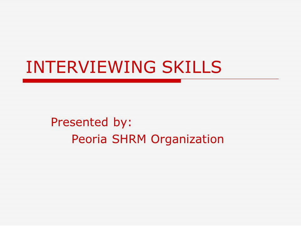 INTERVIEWING SKILLS Presented by: Peoria SHRM Organization
