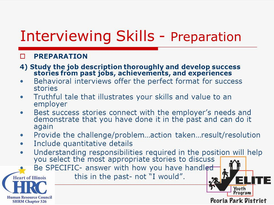 Interviewing Skills - Preparation  PREPARATION 4) Study the job description thoroughly and develop success stories from past jobs, achievements, and experiences Behavioral interviews offer the perfect format for success stories Truthful tale that illustrates your skills and value to an employer Best success stories connect with the employer's needs and demonstrate that you have done it in the past and can do it again Provide the challenge/problem…action taken…result/resolution Include quantitative details Understanding responsibilities required in the position will help you select the most appropriate stories to discuss Be SPECIFIC- answer with how you have handled this in the past- not I would .