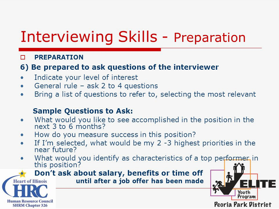 Interviewing Skills - Preparation  PREPARATION 6) Be prepared to ask questions of the interviewer Indicate your level of interest General rule – ask 2 to 4 questions Bring a list of questions to refer to, selecting the most relevant Sample Questions to Ask: What would you like to see accomplished in the position in the next 3 to 6 months.