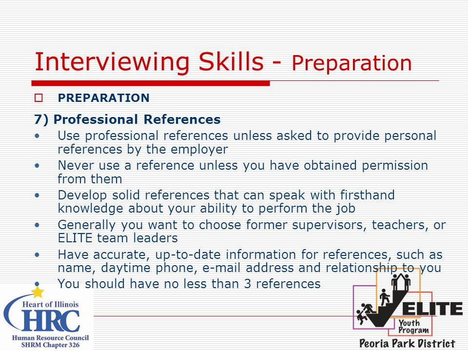 Interviewing Skills - Preparation  PREPARATION 7) Professional References Use professional references unless asked to provide personal references by the employer Never use a reference unless you have obtained permission from them Develop solid references that can speak with firsthand knowledge about your ability to perform the job Generally you want to choose former supervisors, teachers, or ELITE team leaders Have accurate, up-to-date information for references, such as name, daytime phone, e-mail address and relationship to you You should have no less than 3 references