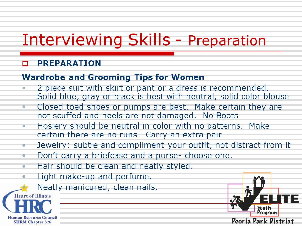Interviewing Skills - Preparation  PREPARATION Wardrobe and Grooming Tips for Women 2 piece suit with skirt or pant or a dress is recommended.
