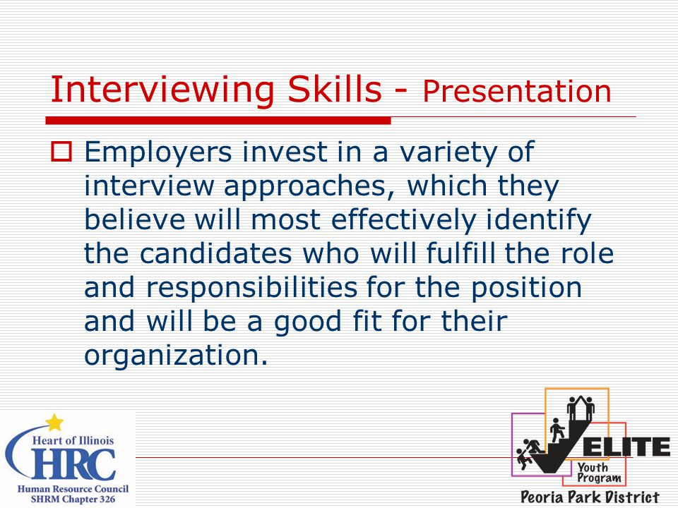 Interviewing Skills - Presentation  Employers invest in a variety of interview approaches, which they believe will most effectively identify the candidates who will fulfill the role and responsibilities for the position and will be a good fit for their organization.