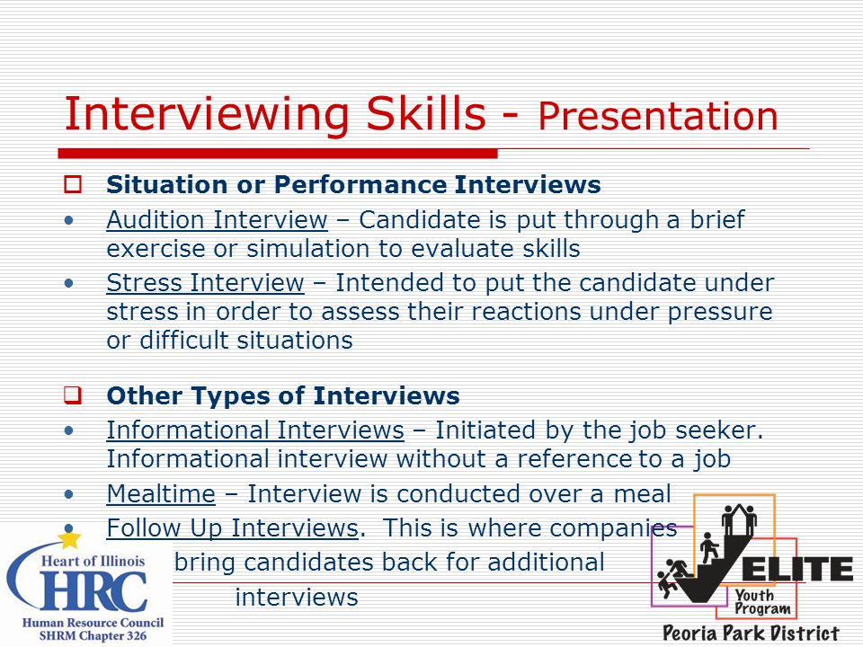 Interviewing Skills - Presentation  Situation or Performance Interviews Audition Interview – Candidate is put through a brief exercise or simulation to evaluate skills Stress Interview – Intended to put the candidate under stress in order to assess their reactions under pressure or difficult situations  Other Types of Interviews Informational Interviews – Initiated by the job seeker.